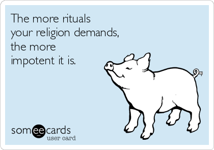 The more rituals  your religion demands,  the more impotent it is.