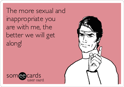 The more sexual and inappropriate you are with me, the better we will get along!