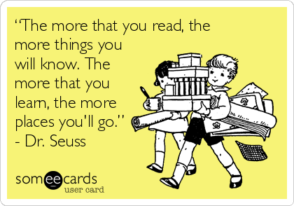 """""""The more that you read, the more things you will know. The more that you learn, the more places you'll go."""" - Dr. Seuss"""