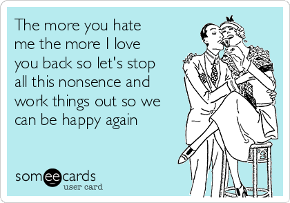 The more you hate me the more I love you back so let's stop all this nonsence and work things out so we can be happy again