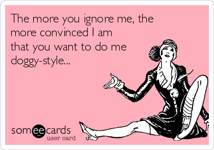 The more you ignore me, the more convinced I am that you want to do me doggy-style...