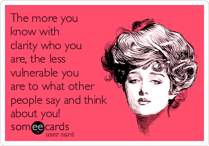 The more you know with clarity who you are, the less vulnerable you are to what other people say and think about you!