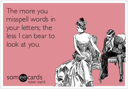 The more you misspell words in your letters; the less I can bear to look at you.