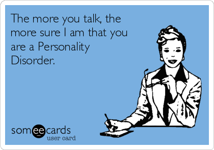 The more you talk, the more sure I am that you are a Personality Disorder.