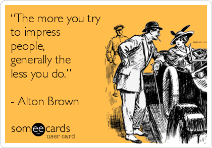 """""""The more you try to impress people, generally the less you do.""""  - Alton Brown"""