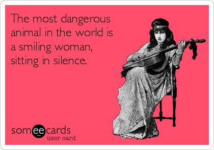 939e6116c The most dangerous animal in the world is a smiling woman, sitting in  silence.
