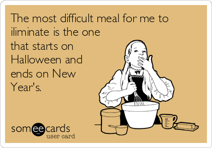 The most difficult meal for me to iliminate is the one that starts on Halloween and ends on New Year's.