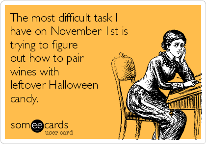 The most difficult task I have on November 1st is trying to figure out how to pair wines with leftover Halloween candy.