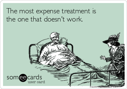 The most expense treatment is the one that doesn't work.