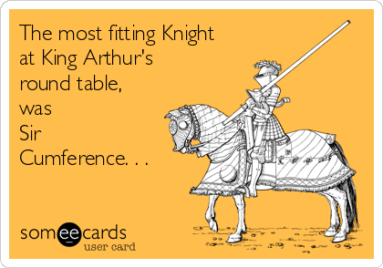 The most fitting Knight at King Arthur's  round table, was  Sir Cumference. . .