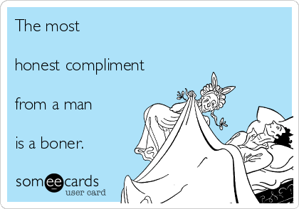 The most  honest compliment  from a man  is a boner.