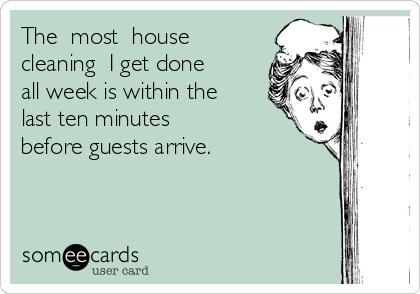 The  most  house cleaning  I get done all week is within the last ten minutes  before guests arrive.