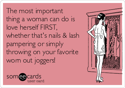 The most important thing a woman can do is love herself FIRST, whether that's nails & lash pampering or simply  throwing on your favorite worn out joggers!
