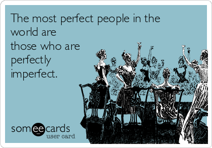 The most perfect people in the world are those who are perfectly imperfect.