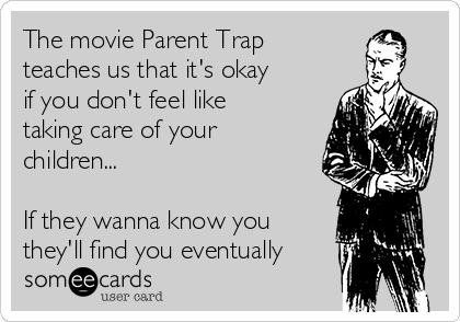 The movie Parent Trap  teaches us that it's okay if you don't feel like taking care of your children...  If they wanna know you they'll find you eventually