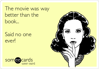 The movie was way better than the book...  Said no one ever!