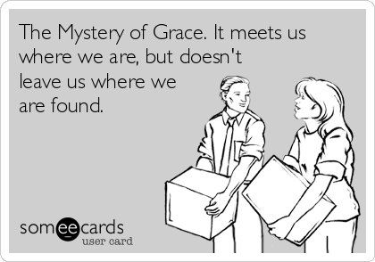 The Mystery of Grace. It meets us where we are, but doesn't leave us where we are found.