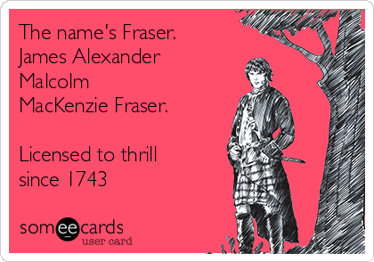 The name's Fraser. James Alexander Malcolm MacKenzie Fraser.  Licensed to thrill since 1743