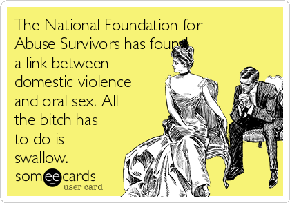 The National Foundation for Abuse Survivors has found  a link between domestic violence and oral sex. All the bitch has to do is swallow.