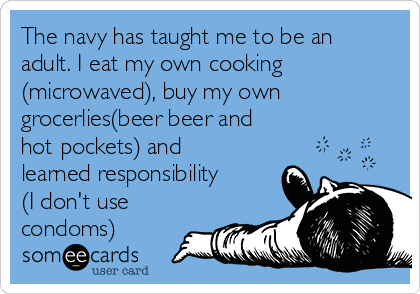The navy has taught me to be an adult. I eat my own cooking (microwaved), buy my own grocerlies(beer beer and hot pockets) and learned responsibility (I don't use condoms)