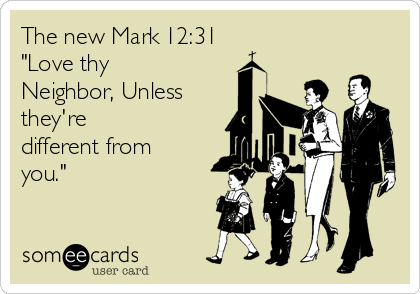 "The new Mark 12:31 ""Love thy Neighbor, Unless they're different from you."""