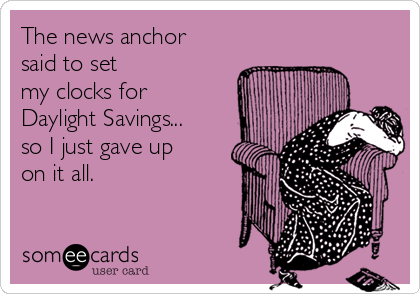 The news anchor said to set  my clocks for Daylight Savings... so I just gave up on it all.