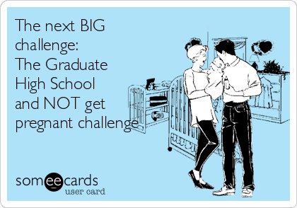 The next BIG challenge: The Graduate High School and NOT get pregnant challenge