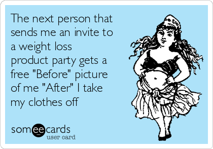 "The next person that sends me an invite to a weight loss product party gets a free ""Before"" picture of me ""After"" I take my clothes off"