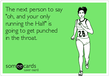 """The next person to say """"oh, and your only running the Half"""" is going to get punched in the throat."""