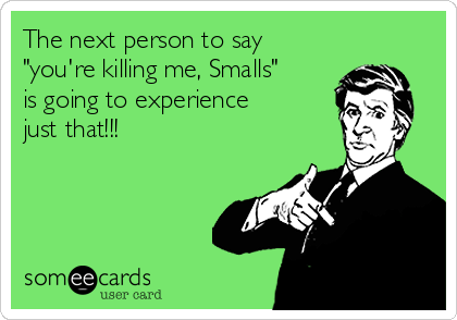 "The next person to say ""you're killing me, Smalls"" is going to experience just that!!!"