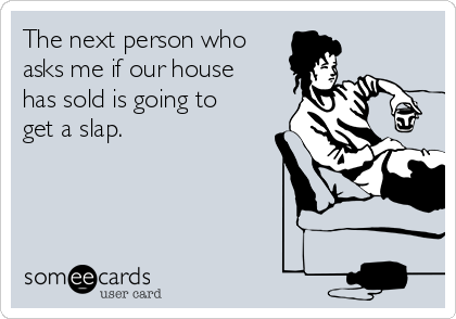 The next person who asks me if our house has sold is going to get a slap.