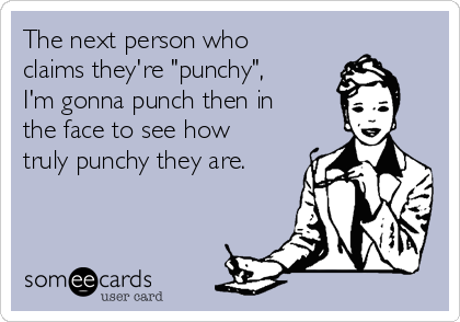 """The next person who claims they're """"punchy"""", I'm gonna punch then in the face to see how truly punchy they are."""