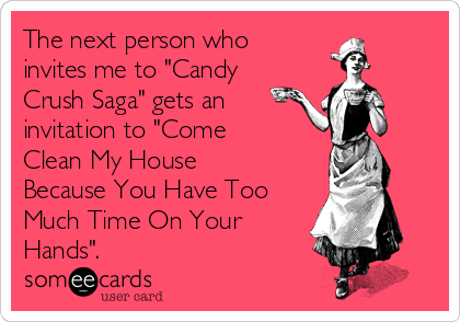 "The next person who invites me to ""Candy Crush Saga"" gets an invitation to ""Come Clean My House Because You Have Too Much Time On Your Hands""."