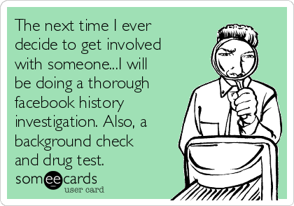 The next time I ever decide to get involved with someone...I will be doing a thorough facebook history investigation. Also, a background check and drug test.
