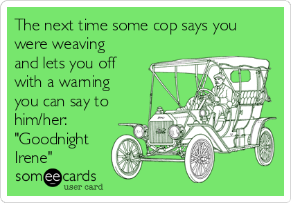 "The next time some cop says you were weaving and lets you off with a warning you can say to him/her: ""Goodnight Irene"""
