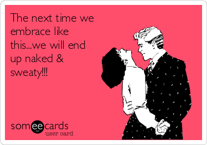 The next time we embrace like this...we will end up naked & sweaty!!!