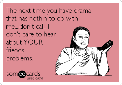 The next time you have drama that has nothin to do with me....don't call. I don't care to hear about YOUR friends problems.