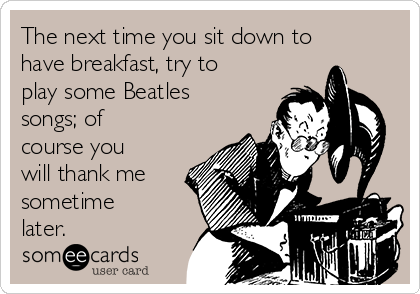 The next time you sit down to have breakfast, try to play some Beatles songs; of course you will thank me sometime later.