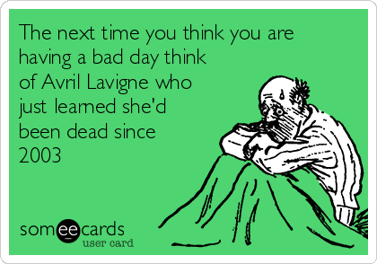 The next time you think you are having a bad day think of Avril Lavigne who just learned she'd been dead since 2003