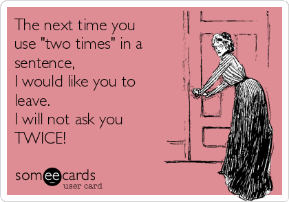 """The next time you use """"two times"""" in a sentence, I would like you to leave. I will not ask you TWICE!"""