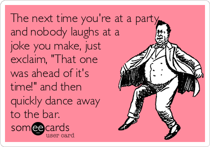 "The next time you're at a party and nobody laughs at a joke you make, just exclaim, ""That one was ahead of it's time!"" and then quickly dance away to the bar."