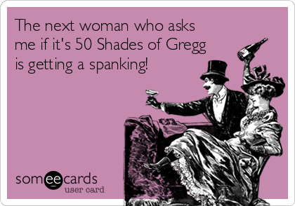 The next woman who asks me if it's 50 Shades of Gregg is getting a spanking!