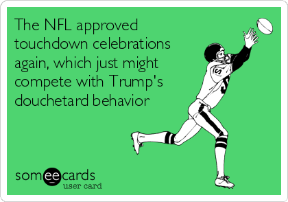 The NFL approved touchdown celebrations again, which just might  compete with Trump's douchetard behavior