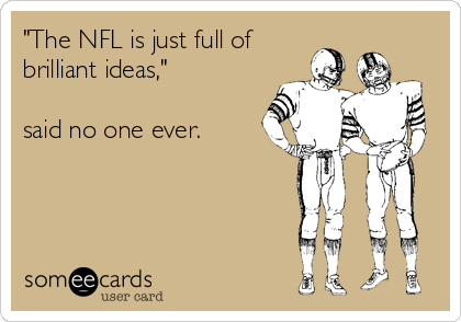 """""""The NFL is just full of brilliant ideas,""""  said no one ever."""