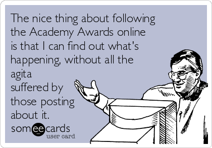 The nice thing about following the Academy Awards online is that I can find out what's happening, without all the agita suffered by those posting about it.