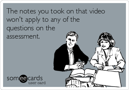 The notes you took on that video won't apply to any of the questions on the assessment.