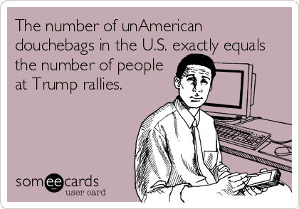 The number of unAmerican douchebags in the U.S. exactly equals the number of people at Trump rallies.