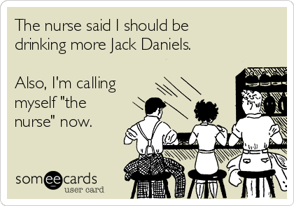 """The nurse said I should be drinking more Jack Daniels.   Also, I'm calling  myself """"the nurse"""" now."""
