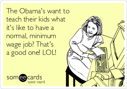 The Obama's want to teach their kids what it's like to have a normal, minimum wage job? That's a good one! LOL!