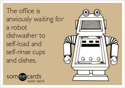 The office is anxiously waiting for a robot dishwasher to self-load and self-rinse cups and dishes.